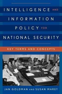 Intelligence and Information Policy for National Security: Key Terms and Concepts - Goldman, Jan, and Maret, Susan