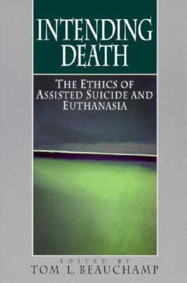Intending Death: The Ethics of Assisted Suicide and Euthanasia - Beaucham, Tom L (Editor), and Beauchamp