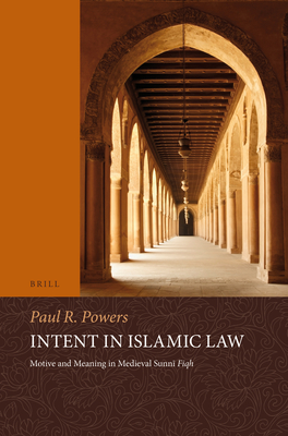 Intent in Islamic Law: Motive and Meaning in Medieval Sunn+ Fiqh - Powers, Paul, Dr.