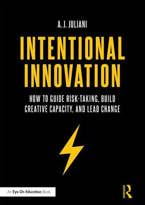 Intentional Innovation: How to Guide Risk-Taking, Build Creative Capacity, and Lead Change - Juliani, A.J.