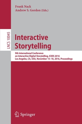 Interactive Storytelling: 9th International Conference on Interactive Digital Storytelling, Icids 2016, Los Angeles, Ca, Usa, November 15-18, 2016, Proceedings - Nack, Frank (Editor), and Gordon, Andrew S (Editor)