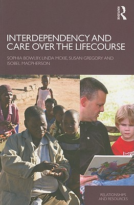 Interdependency and Care Over the Lifecourse - Bowlby, Sophia, and McKie, Linda, Professor, and Gregory, Susan