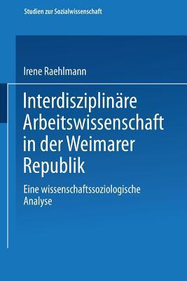 Interdisziplin?re Arbeitswissenschaft in Der Weimarer Republik: Eine Wissenschaftssoziologische Analyse - Raehlmann, Irene