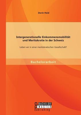 Intergenerationelle Einkommensmobilitat Und Meritokratie in Der Schweiz: Leben Wir in Einer Meritokratischen Gesellschaft? - Heid, Dorin