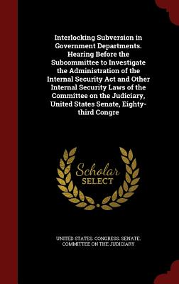 Interlocking Subversion in Government Departments. Hearing Before the Subcommittee to Investigate the Administration of the Internal Security ACT and Other Internal Security Laws of the Committee on the Judiciary, United States Senate, Eighty-Third Congre - United States Congress Senate Committ (Creator)