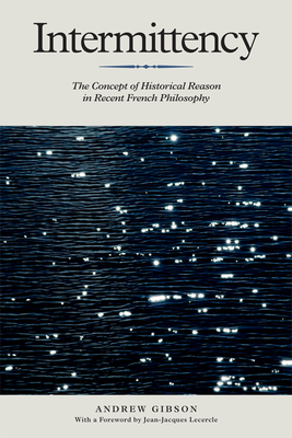 Intermittency: The Concept of Historical Reason in Recent French Philosophy - Gibson, Andrew