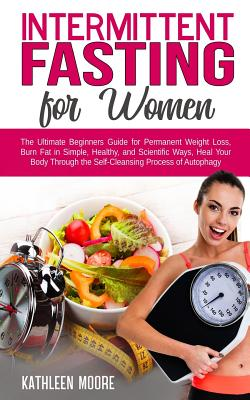 Intermittent Fasting for women: The Ultimate Beginners Guide for Permanent Weight Loss, Burn Fat in Simple, Healthy, and Scientific Ways, Heal Your Body Through the Self-Cleansing Process of Autophagy - Moore, Kathleen