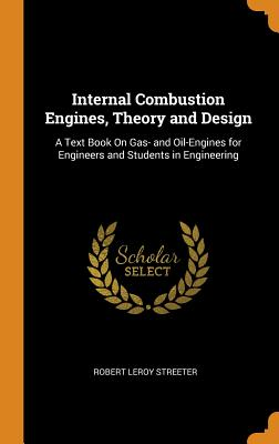 Internal Combustion Engines, Theory and Design: A Text Book on Gas- And Oil-Engines for Engineers and Students in Engineering - Streeter, Robert Leroy