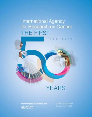 International Agency for Research on Cancer: The First 50 Years, 1965-2015 - International Agency for Research on Cancer