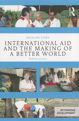 International Aid and the Making of a Better World: Reflexive Practice - Eyben, Rosalind