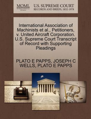 International Association of Machinists et al., Petitioners, V. United Aircraft Corporation. U.S. Supreme Court Transcript of Record with Supporting Pleadings - Papps, Plato E, and Wells, Joseph C