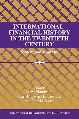 International Financial History in the Twentieth Century: System and Anarchy - Flandreau, Marc (Editor), and Holtfrerich, Carl-Ludwig (Editor), and James, Harold (Editor)