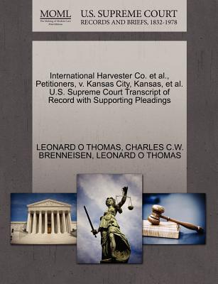 International Harvester Co. et al., Petitioners, V. Kansas City, Kansas, et al. U.S. Supreme Court Transcript of Record with Supporting Pleadings - Thomas, Leonard O, and Brenneisen, Charles C W