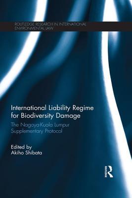 International Liability Regime for Biodiversity Damage: The Nagoya-Kuala Lumpur Supplementary Protocol - Shibata, Akiho (Editor)