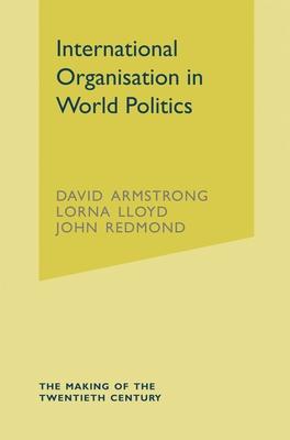 International Organisation in World Politics: 3rd Edition - Armstrong, David E, and Lloyd, Lorna, and Redmond, John