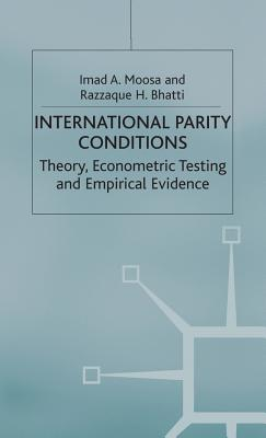 International Parity Conditions: Theory, Econometric Testing and Empirical Evidence - Bhatti, Razzaque H., and Moosa, Imad A.