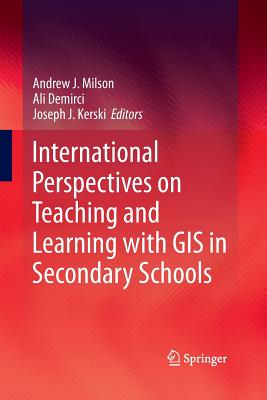 International Perspectives on Teaching and Learning with GIS in Secondary Schools - Milson, Andrew J (Editor), and Demirci, Ali (Editor), and Kerski, Joseph J (Editor)