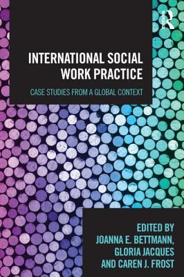 International Social Work Practice: Case Studies from a Global Context - Bettmann, Joanna Ellen (Editor), and Frost, Caren J. (Editor), and Jacques, Gloria (Editor)