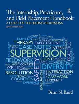 Internship, Practicum, and Field Placement Handbook - Baird, Brian