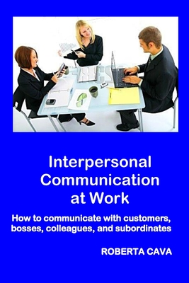 Interpersonal Communication at Work: How to communicate with customers, bosses, colleagues and subordinates - Cava, Roberta
