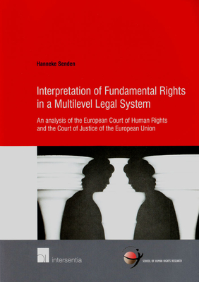 Interpretation of Fundamental Rights in a Multilevel Legal System: An Analysis of the European Court of Human Rights and the Court of Justice of the European Union - Senden, Hanneke
