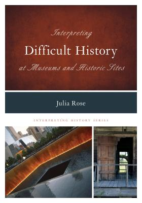 Interpreting Difficult History at Museums and Historic Sites - Rose, Julia, and Holloway, Jonathan (Foreword by)