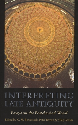 Interpreting Late Antiquity: Essays on the Postclassical World - Bowersock, G W