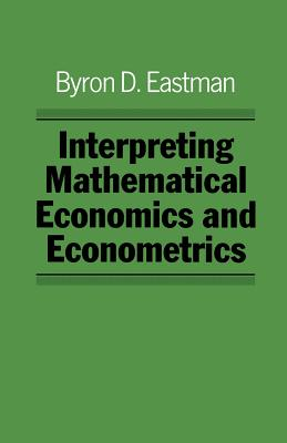 Interpreting Mathematical Economics and Econometrics - Eastman, Byron