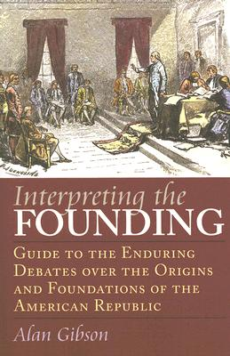 Interpreting the Founding: Guide to the Enduring Debates Over the Origins and Foundations of the American Republic - Gibson, Alan