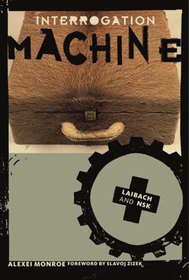 Interrogation Machine: Laibach and Nsk - Monroe, Alexei, and Zizek, Slavoj (Foreword by), and Transition, Stockholm Inst of (Editor)