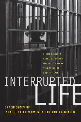 Interrupted Life: Experiences of Incarcerated Women in the United States - Solinger, Rickie, and Johnson, Paula C, and Raimon, Martha L
