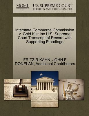 Interstate Commerce Commission V. Gold Kist Inc U.S. Supreme Court Transcript of Record with Supporting Pleadings - Kahn, Fritz R, and Donelan, John F, and Additional Contributors