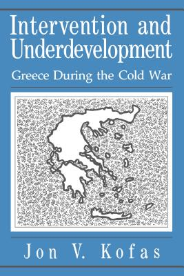 Intervention and Underdevelopment: Greece During the Cold War - Kofas, Jon