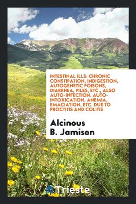 Intestinal Ills: Chronic Constipation, Indigestion, Autogenetic Poisons, Diarrhea, Piles, Etc., Also Auto-Infection, Auto-Intoxication, Anemia, Emaciation, Etc. Due to Proctitis and Colitis - Jamison, Alcinous B