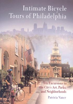 Intimate Bicycle Tours of Philadelphia: Ten Excursions to the City's Art, Parks, and Neighborhoods - Vance, Patricia