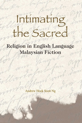 Intimating the Sacred: Religion in English Language Malaysian Fiction - Ng, Andrew Hock Soon