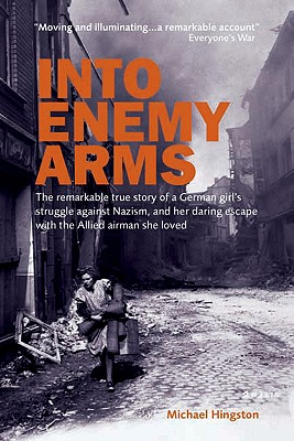 Into Enemy Arms: The Remarkable True Story of a German Girl's Struggle Against Nazism, and Her Daring Escape with the Man She Loved - Hingston, Michael