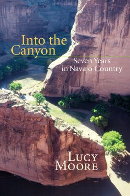Into the Canyon: Seven Years in Navajo Country - Moore, Lucy