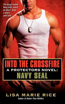 Into the Crossfire: A Protectors Novel: Navy Seal - Rice, Lisa Marie
