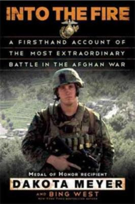 Into the Fire: A Firsthand Account of the Most Extraordinary Battle in the Afghan War - Meyer, Dakota, and West, Bing