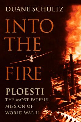 Into the Fire: Ploesti, the Most Fateful Mission of World War II - Schultz, Duane