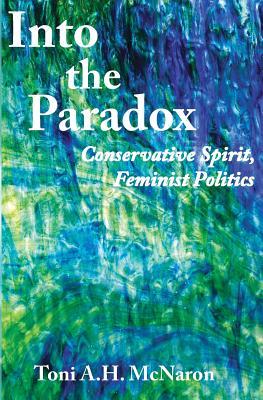 Into the Paradox: Conservative Spirit, Feminist Politics - McNaron, Toni a H