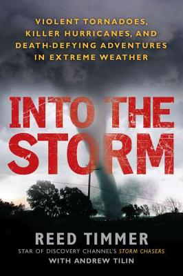 Into the Storm: Violent Tornadoes, Killer Hurricanes, and Death-Defying Adventures in Extreme Weather - Timmer, Reed, and Tilin, Andrew