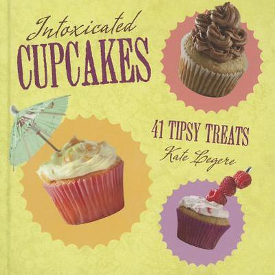 Intoxicated Cupcakes: 41 Tipsy Treats - Legere, Kate