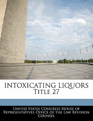 Intoxicating Liquors Title 27 - United States Congress House of Represen (Creator)