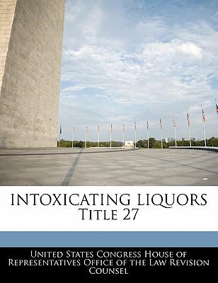 Intoxicating Liquors Title 27 - United States Congress House of Represen (Creator)