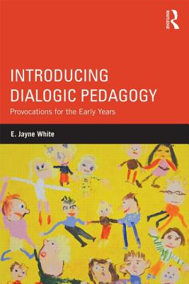 Introducing Dialogic Pedagogy: Provocations for the Early Years - White, E. Jayne