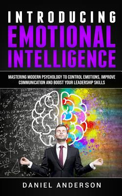 Introducing Emotional Intelligence: Mastering Modern Psychology to Control Emotions, Improve Communication and Boost Your Leadership Skills - Anderson, Daniel