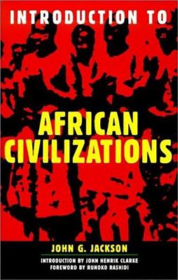 Introduction to African Civilizations - Jackson, John G, and Rashidi, Runoko (Foreword by), and Clarke, John Henrik (Introduction by)