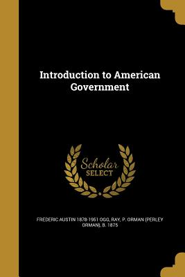 Introduction to American Government - Ogg, Frederic Austin 1878-1951, and Ray, P Orman (Perley Orman) B 1875 (Creator)